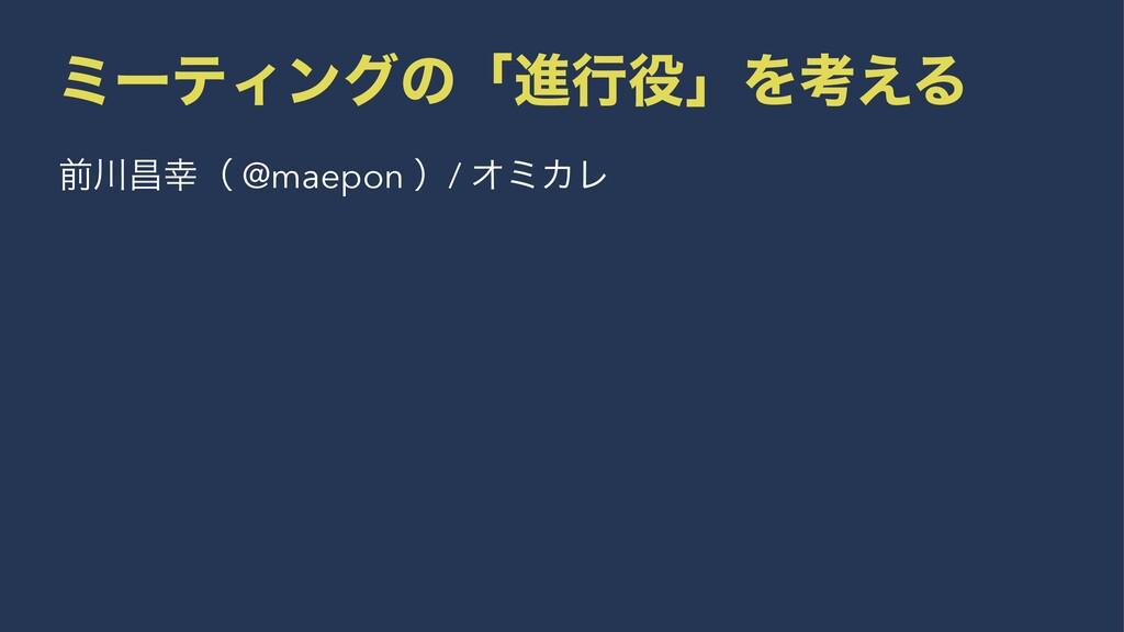 ϛʔςΟϯάͷʮਐߦʯΛߟ͑Δ લণʢ @maepon ʣ/ ΦϛΧϨ