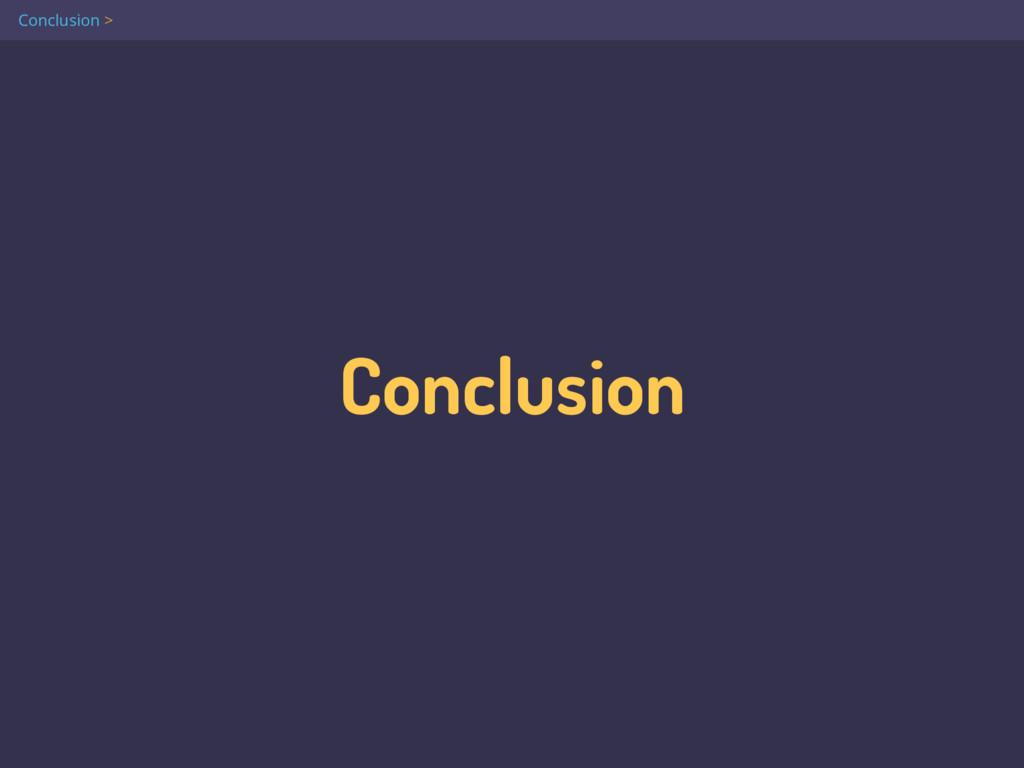 Conclusion Conclusion >
