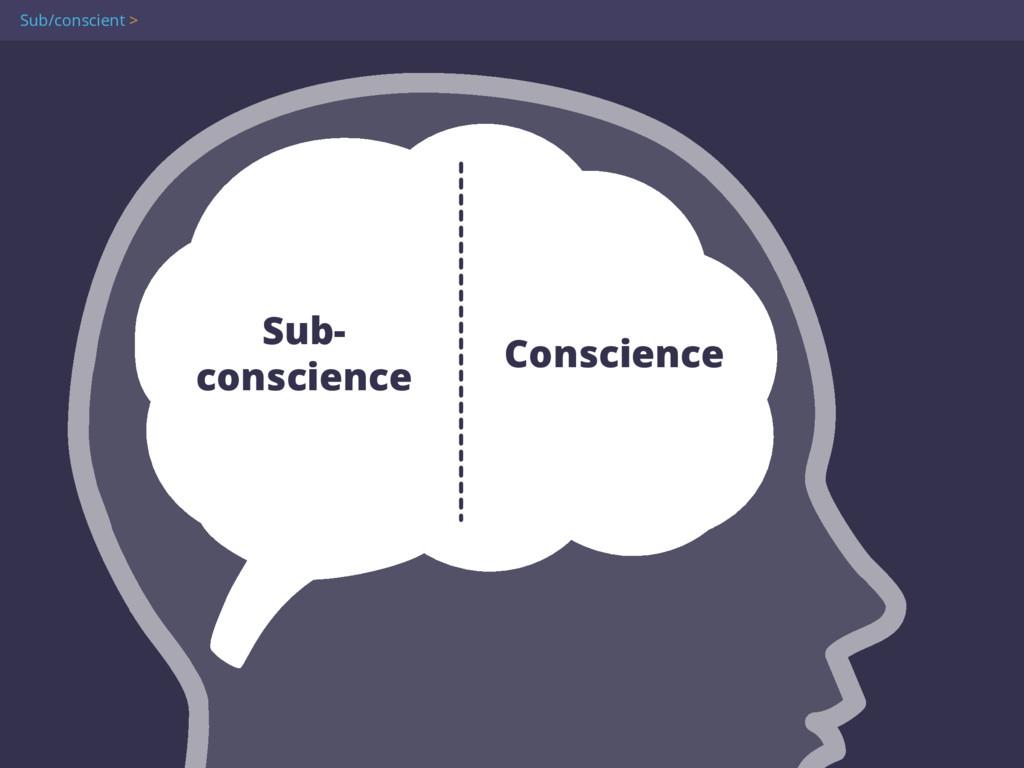 Sub/conscient > Sub- conscience Conscience