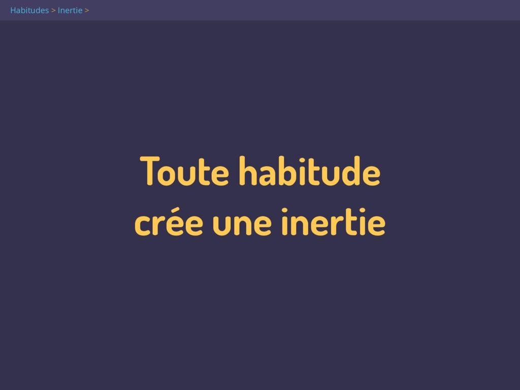 Toute habitude  crée une inertie Habitudes > I...
