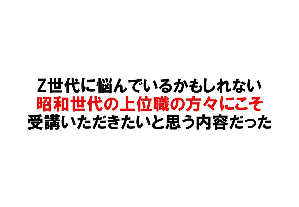 Z世代に悩んでいるかもしれない 昭和世代の上位職の方々にこそ 受講いただきたいと思う内容だった