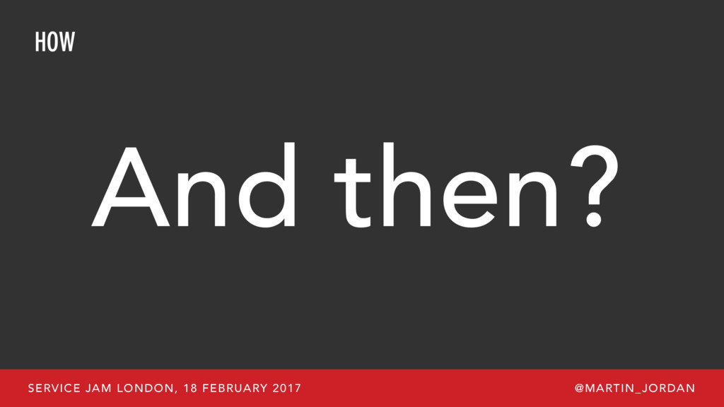 HOW And then? SERVICE JAM LONDON, 18 FEBRUARY 2...