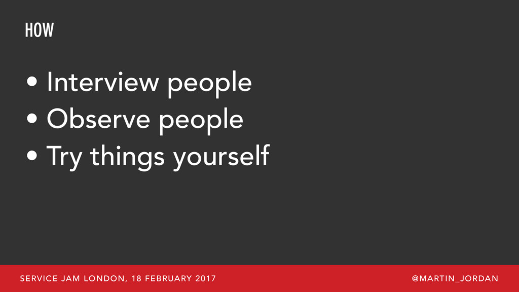 HOW • Interview people • Observe people • Try t...