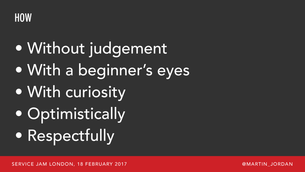 HOW • Without judgement • With a beginner's eye...