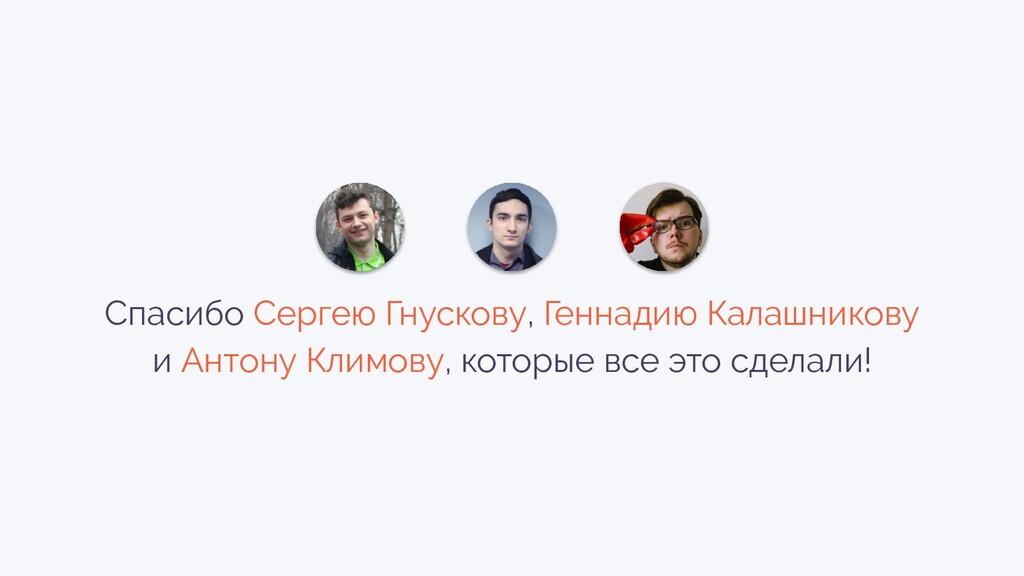 Спасибо Сергею Гнускову, Геннадию Калашникову и...