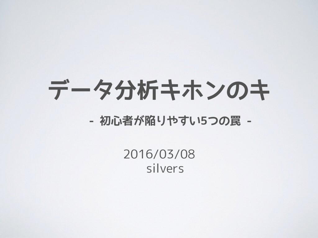 データ分析キホンのキ  - 初心者が陥りやすい5つの罠 - 2016/03/08  silv...