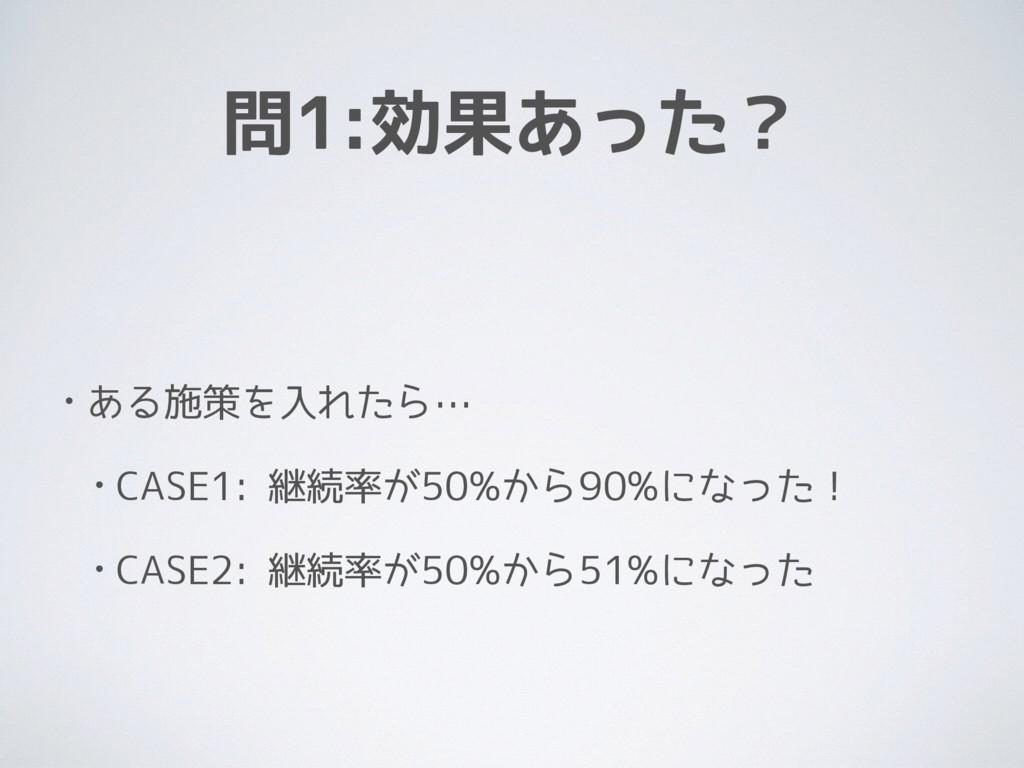 問1:効果あった? • ある施策を入れたら… • CASE1: 継続率が50%から90%になっ...