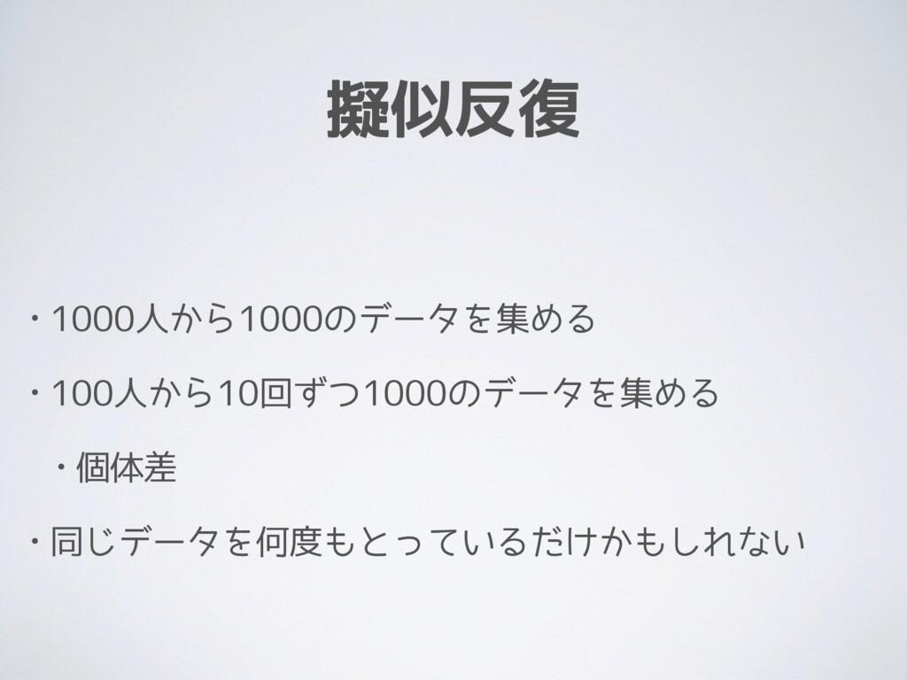 擬似反復 • 1000人から1000のデータを集める • 100人から10回ずつ1000のデー...