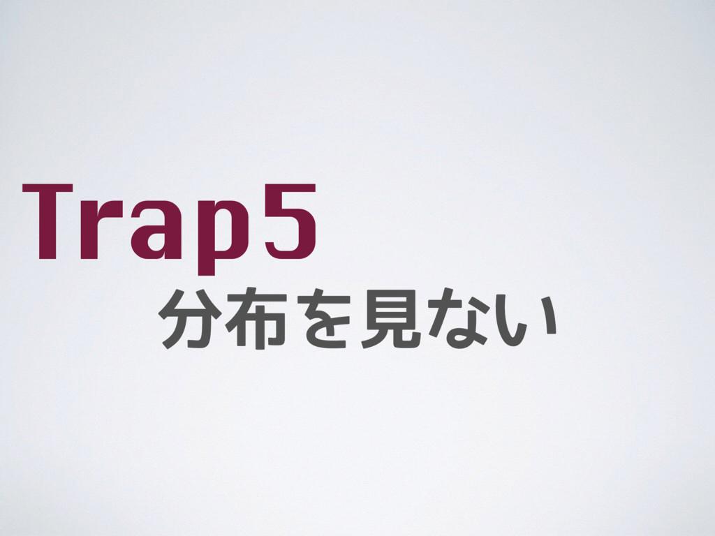 分布を見ない Trap5