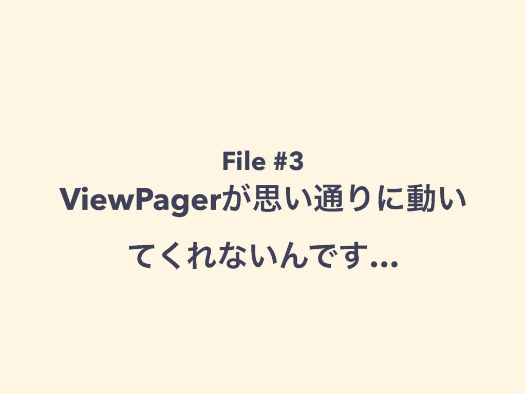 File #3 ViewPager͕ࢥ͍௨Γʹಈ͍ ͯ͘Εͳ͍ΜͰ͢…