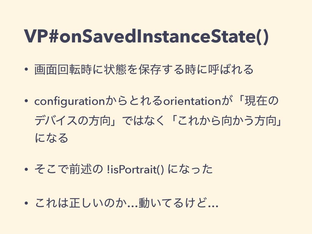 VP#onSavedInstanceState() • ը໘ճసʹঢ়ଶΛอଘ͢ΔʹݺΕΔ...