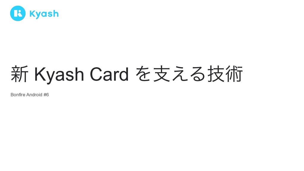 Bonfire Android #6 ৽ Kyash Card Λࢧ͑Δٕज़