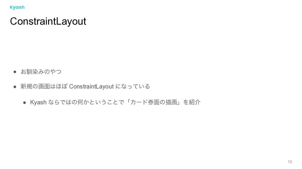 12 ● ͓ೃછΈͷͭ ● ৽نͷը໘΄΅ ConstraintLayout ʹͳ͍ͬͯΔ...