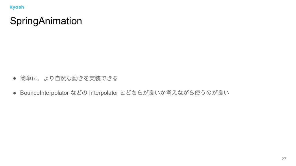 27 ● ؆୯ʹɺΑΓࣗવͳಈ͖Λ࣮Ͱ͖Δ ● BounceInterpolator ͳͲͷ...
