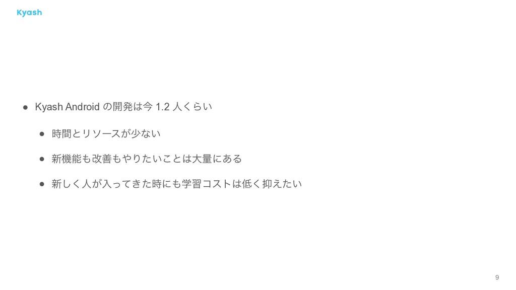 9 ● Kyash Android ͷ։ൃࠓ 1.2 ਓ͘Β͍ ● ؒͱϦιʔε͕গͳ͍ ...