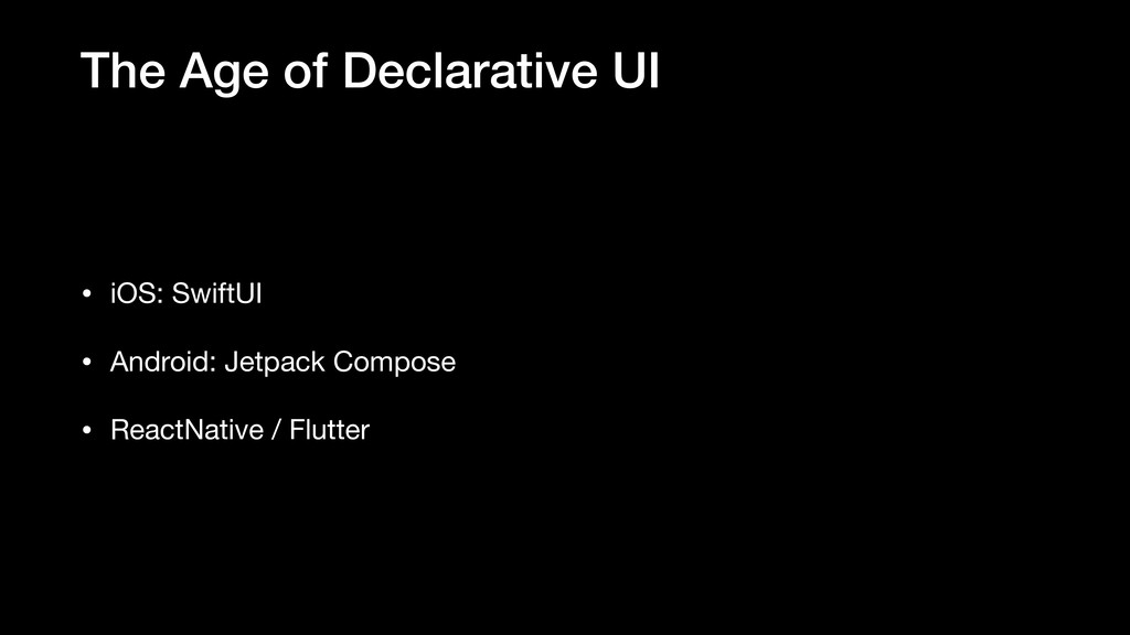 The Age of Declarative UI • iOS: SwiftUI  • And...