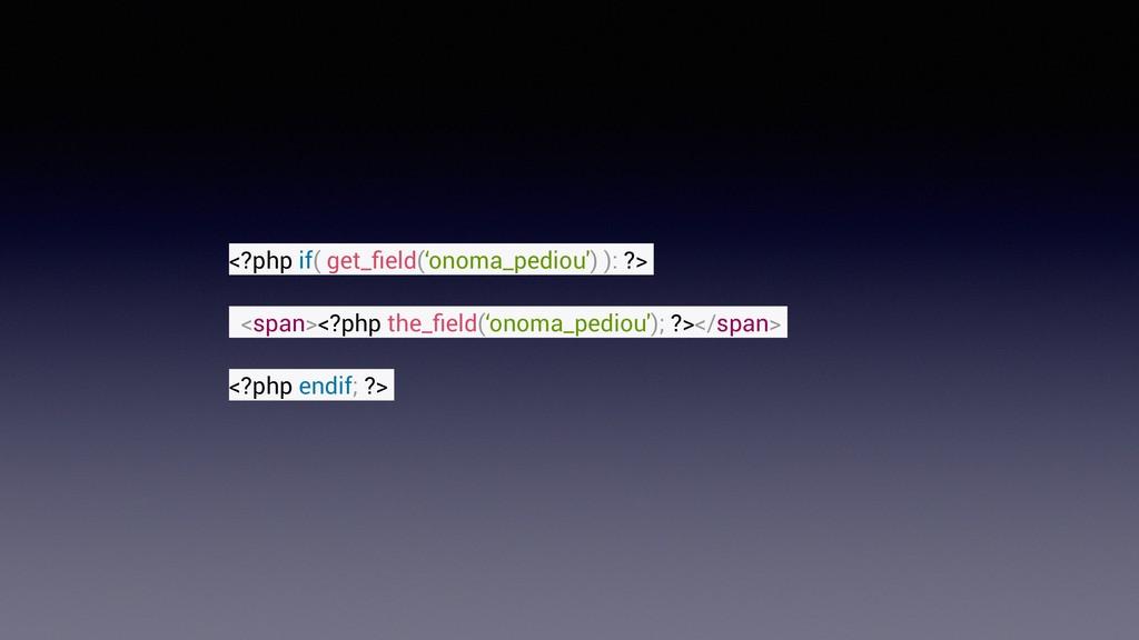 <?php if( get_field('onoma_pediou') ): ?> <span>...