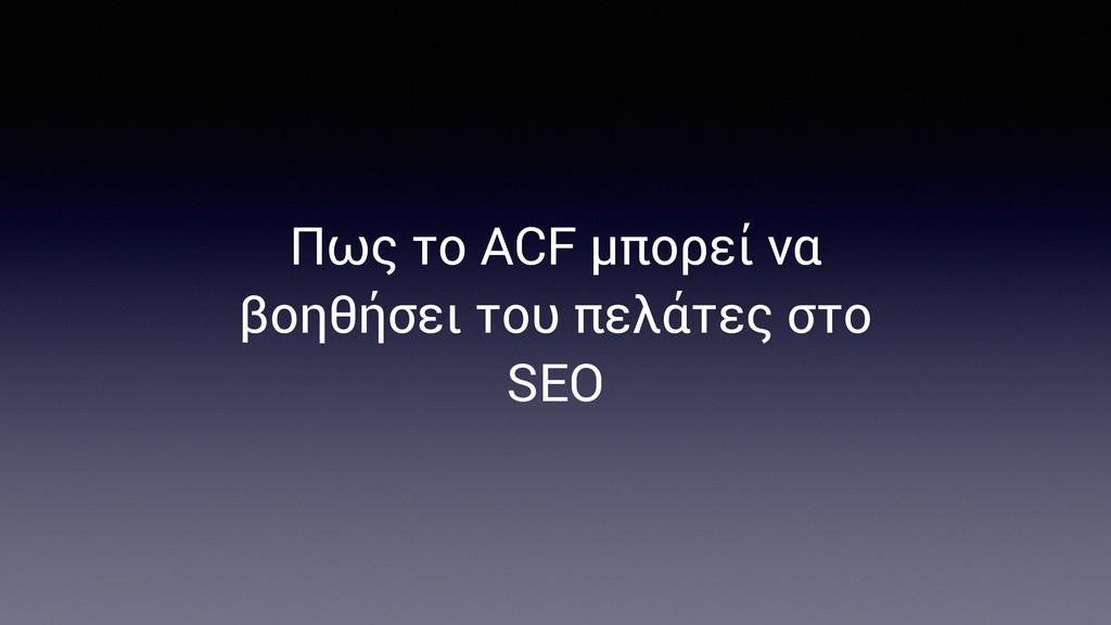 Πως το ACF μπορεί να βοηθήσει του πελάτες στο S...