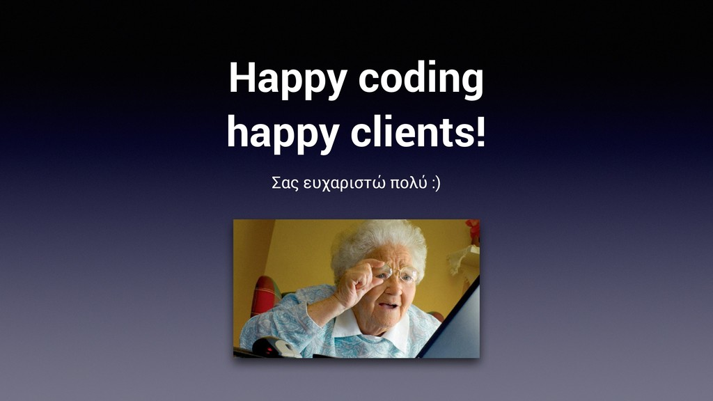 Happy coding happy clients! Σας ευχαριστώ πολύ ...