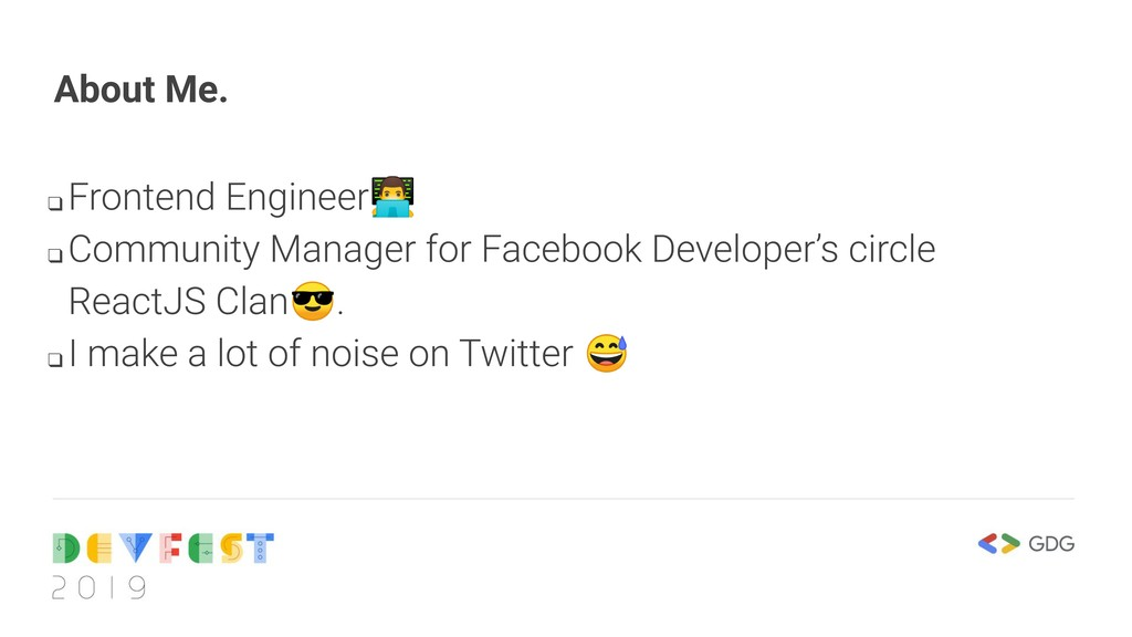About Me. ❑ Frontend Engineer ❑ Community Mana...