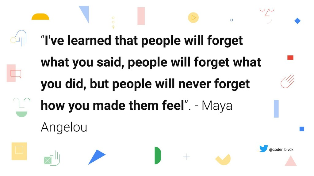 """I've learned that people will forget what you ..."