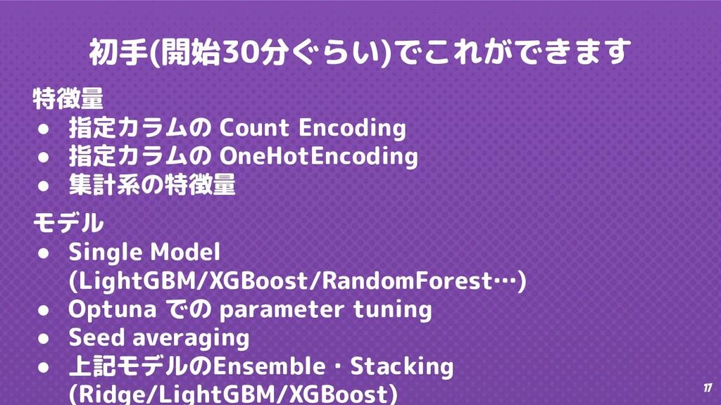 17 初手(開始30分ぐらい)でこれができます 特徴量 ● 指定カラムの Count Enco...