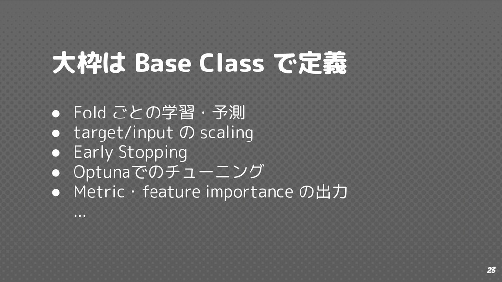 23 大枠は Base Class で定義 ● Fold ごとの学習・予測 ● target/...