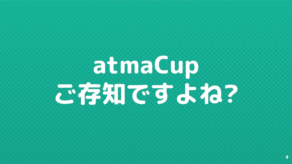 4 atmaCup ご存知ですよね?