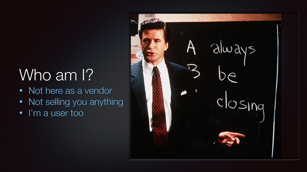 Who am I? • Not here as a vendor • Not selling ...