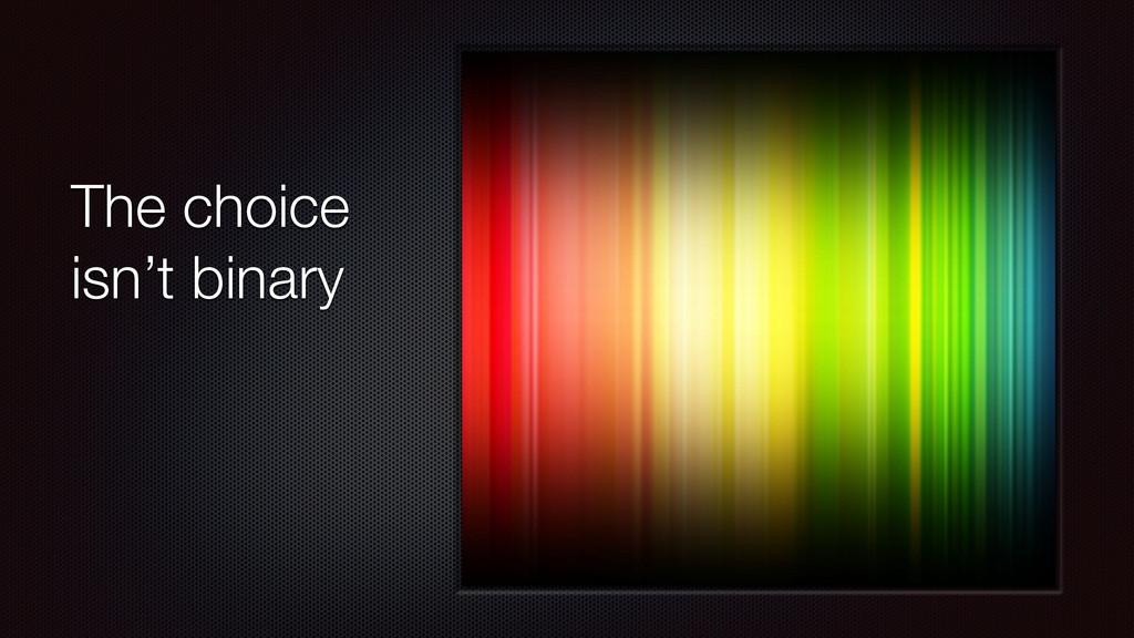 The choice isn't binary