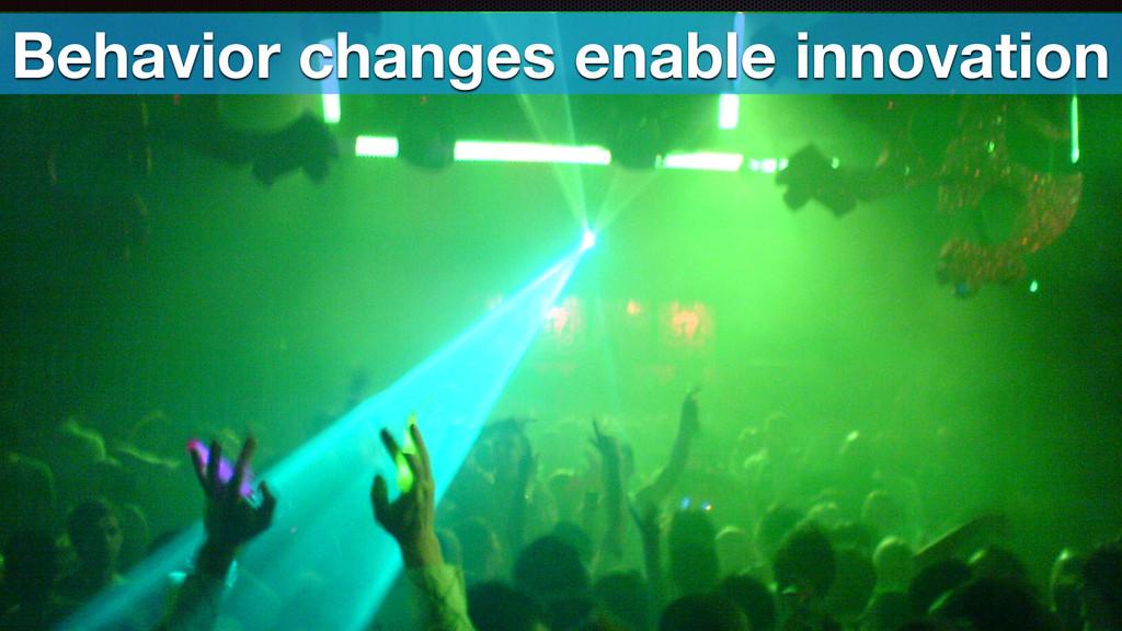 Behavior changes enable innovation