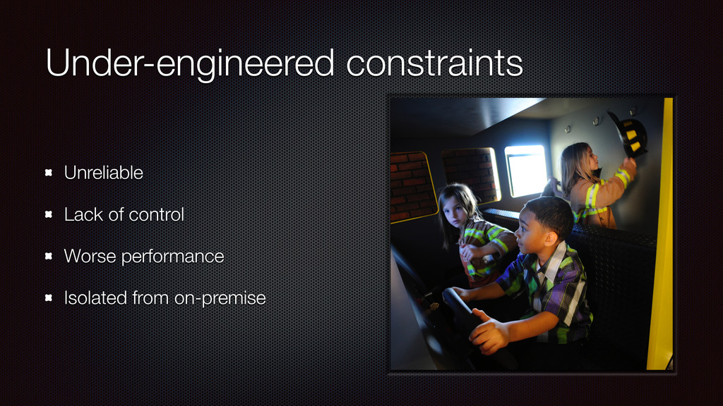 Under-engineered constraints Unreliable Lack of...