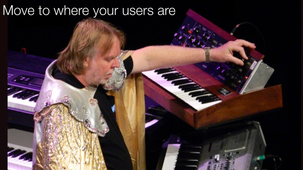 Move to where your users are