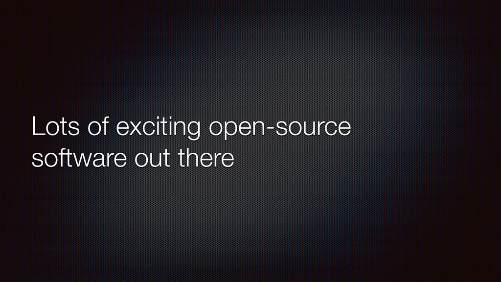 Lots of exciting open-source software out there