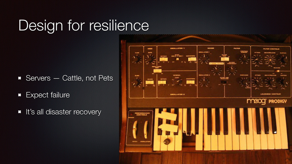 Design for resilience Servers — Cattle, not Pet...