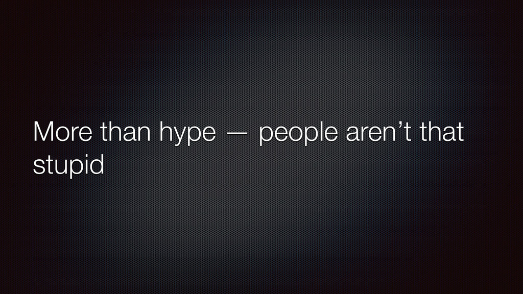 More than hype — people aren't that stupid