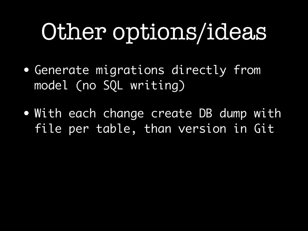Other options/ideas • Generate migrations direc...