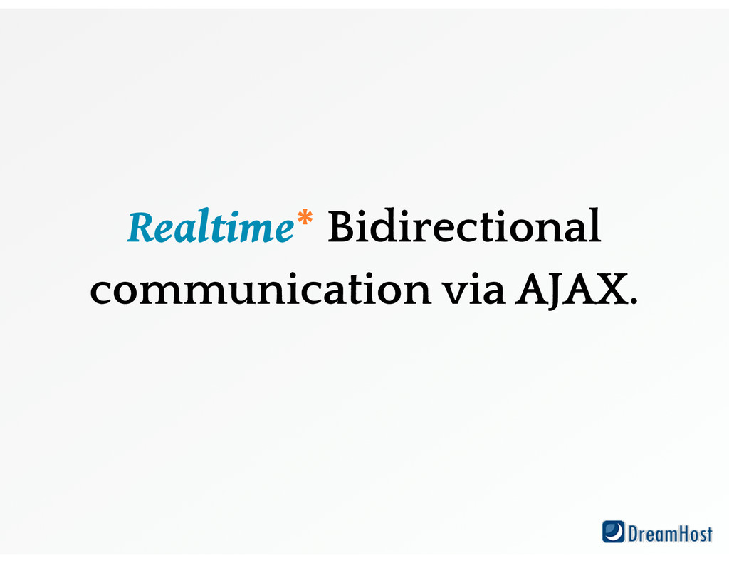 Realtime* Bidirectional communication via AJAX.