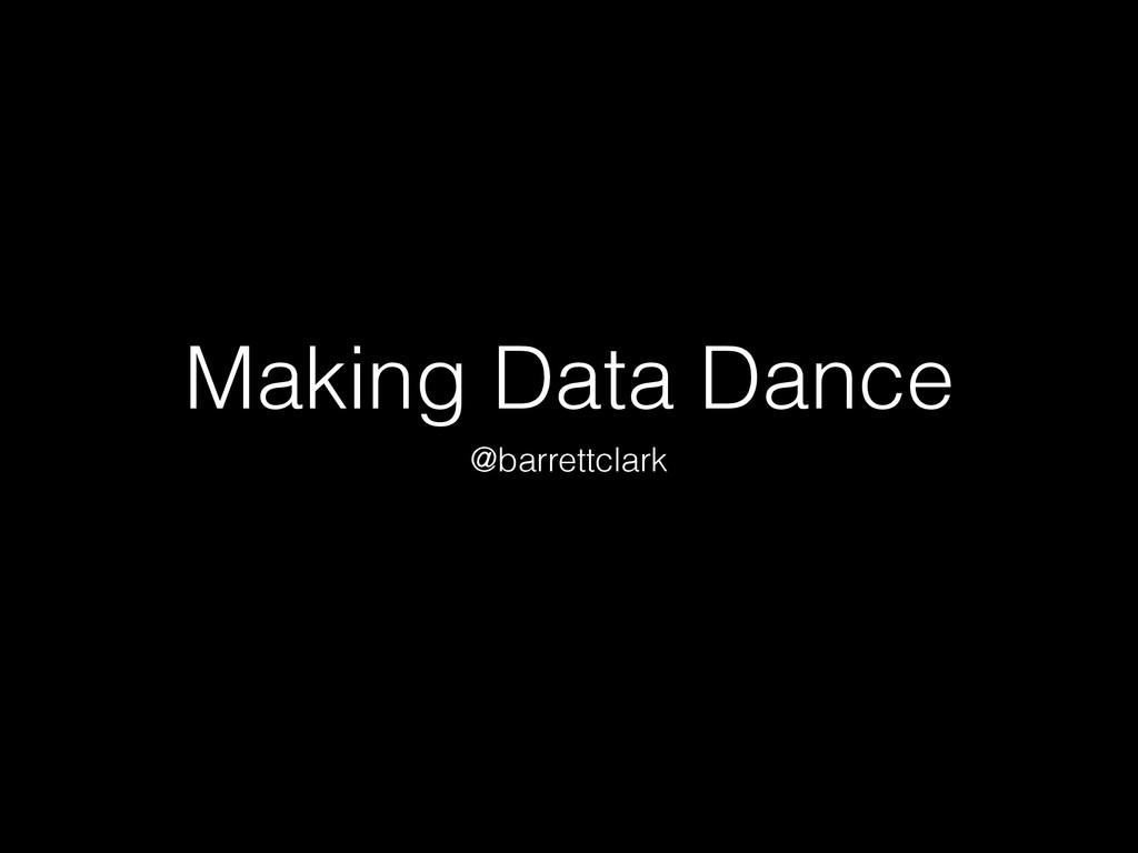 Making Data Dance @barrettclark