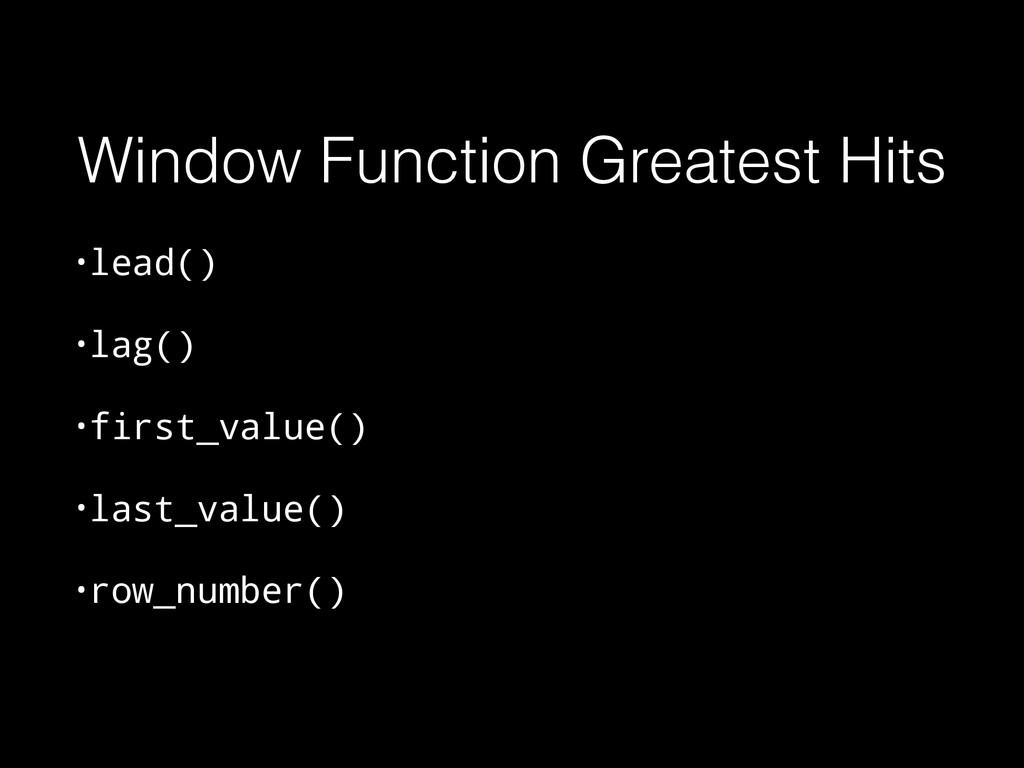 Window Function Greatest Hits •lead() •lag() •f...