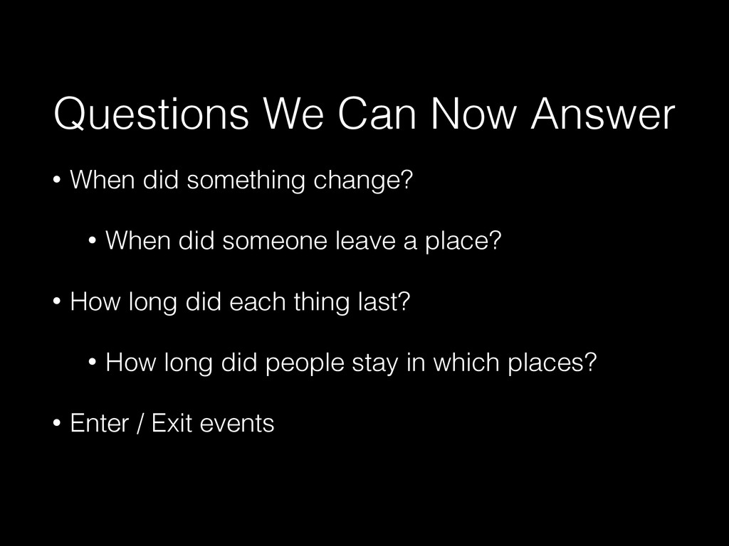 Questions We Can Now Answer • When did somethin...