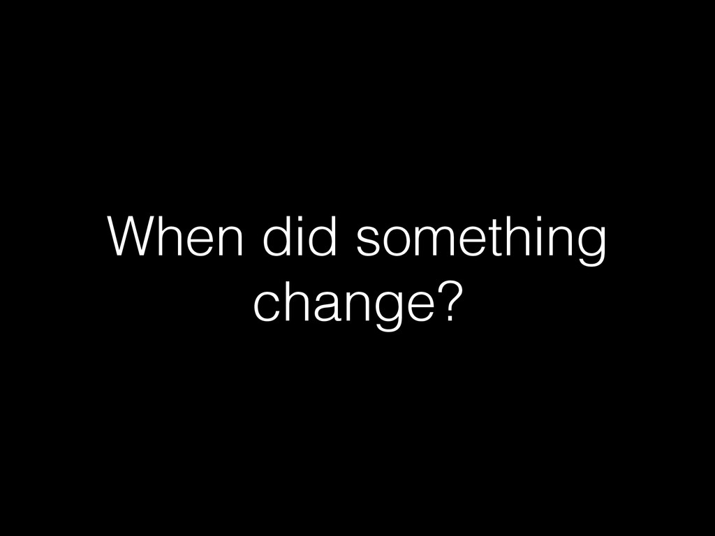 When did something change?