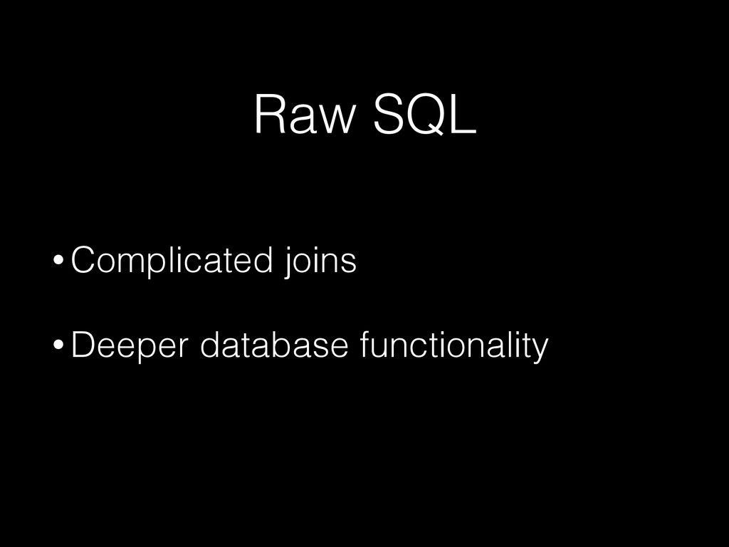 Raw SQL • Complicated joins • Deeper database f...