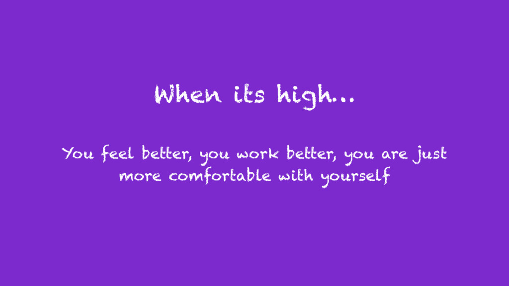 When its high… You feel better, you work better...