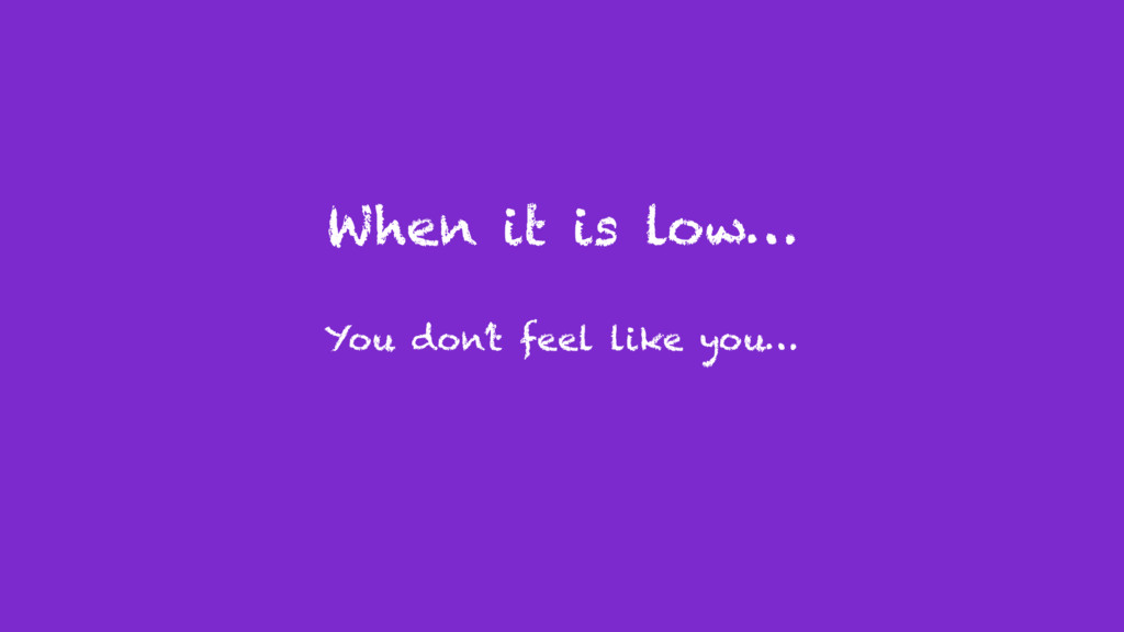 When it is low… You don't feel like you…