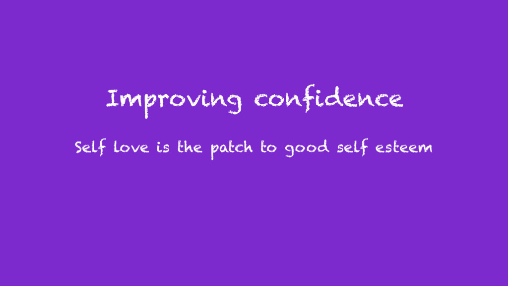 Improving confidence Self love is the patch to ...