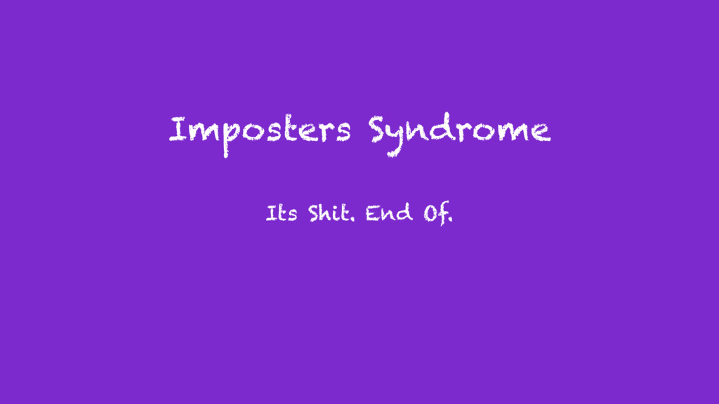 Imposters Syndrome Its Shit. End Of.