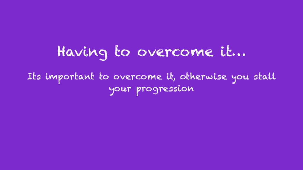 Having to overcome it… Its important to overcom...