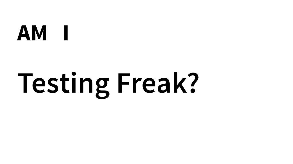 Testing Freak? AM I