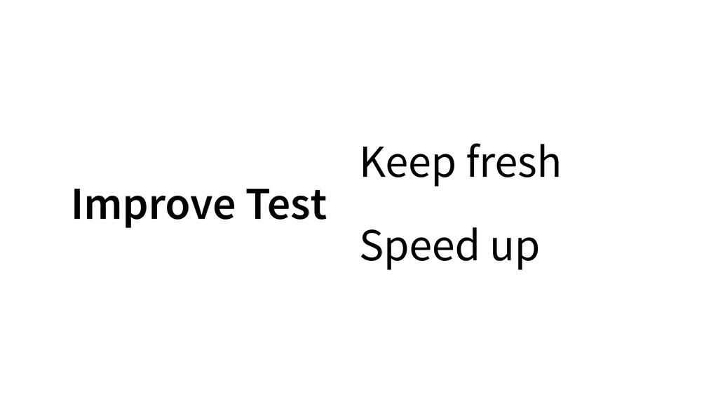 Keep fresh Speed up Improve Test